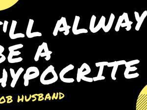I'll always be a hypocrite…